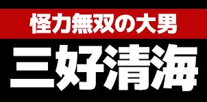怪力無双の大男~三好清海入道~